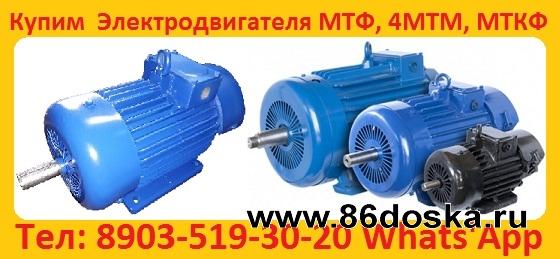 Куплю  Электродвигатели  МТН,  ДМТФ,  МТМ,  МТВ,  МТКН,  МТКФ,  МТФ,  4МТН,  4МТМ,   5МТН,  MTKF,  DMTKF,  5MTF,  5MTKF,