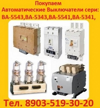 Куплю автоматические выключатели сери:  ВА-5543, ВА-5343, ВА-5541, ВА-5341,  Самовывоз по России.